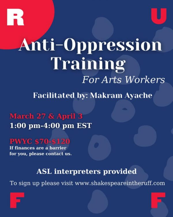 Anti-Oppression Traingin for Arts Workers - Facilitated by Makram Ayache - March 27 & April 3-1:00pm-4:0pmEST. PWYC $70-$120 (if finances are a barrier please contact) To sign up visit shakespeareintheruff.com