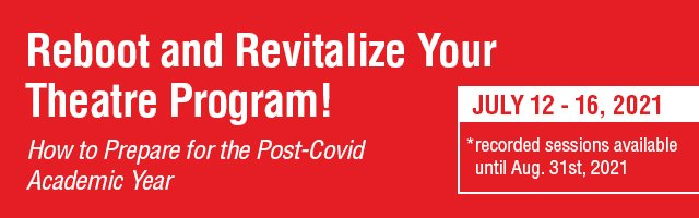 Reboot and Revitalize Your Theatre Program! How to prepare fo the post-covid academic year. July12-16, 2021. Recorded sessions available until August 31.