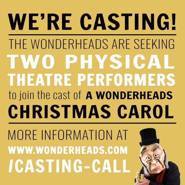 We're casting! The Wonderheads are seeking two physical theatre performers to join the cast of A Wonderheads Christmas Carol. www.wonderheads.com/casting-call