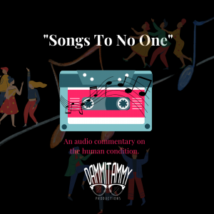"""""""Songs To No One"""" Promo Image - An Audio Commentary On The Human Condition by Dammitammy Productions"""