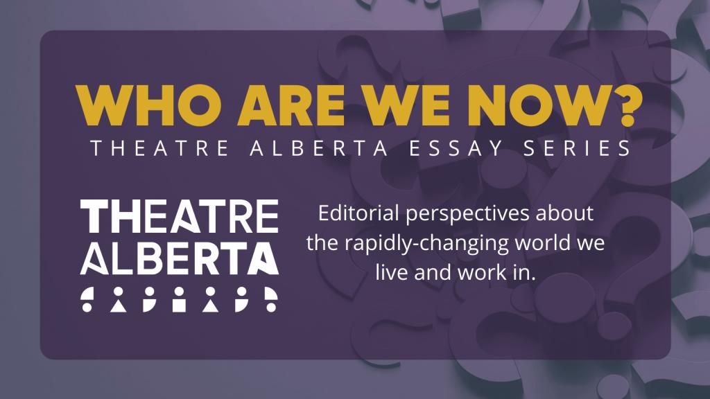 Who Are We Now? Theatre Alberta Essay Series