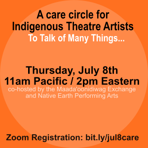 Orange background. Text: A care circle for Indigenous Theatre Artstists to Talk of Many Things. Thursday, July 8 11am pacific, 2pm eastern