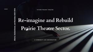 Re-imagine ad Rebuild - Prairie Theatre Sector - A community-lead conversation.